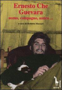 Ernesto Che Guevara: uomo, compagno, amico