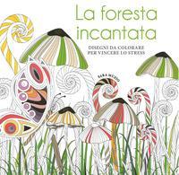La foresta incantata. Disegni da colorare per vincere lo stress