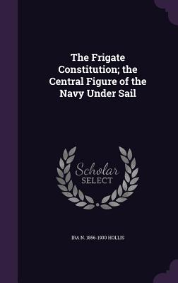 The Frigate Constitution; The Central Figure of the Navy Under Sail