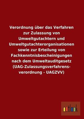 Verordnung über das Verfahren zur Zulassung von Umweltgutachtern und Umweltgutachterorganisationen sowie zur Erteilung von Fachkenntnisbescheinigungen ... verordnung - UAGZVV)