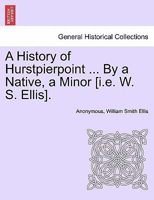 A History of Hurstpierpoint ... By a Native, a Minor [i.e. W. S. Ellis]
