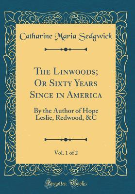 The Linwoods; Or Sixty Years Since in America, Vol. 1 of 2