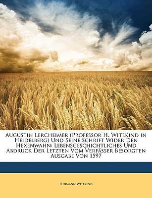 Augustin Lercheimer (Professor H. Witekind in Heidelberg) Und Seine Schrift Wider Den Hexenwahn