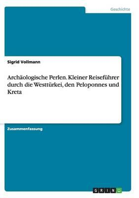 Archäologische Perlen. Kleiner Reiseführer durch die Westtürkei, den Peloponnes und Kreta