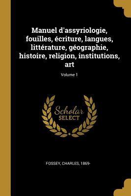 Manuel d'Assyriologie, Fouilles, Écriture, Langues, Littérature, Géographie, Histoire, Religion, Institutions, Art; Volume 1