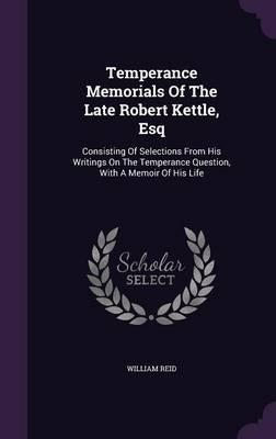 Temperance Memorials of the Late Robert Kettle, Esq