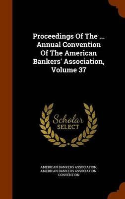 Proceedings of the ... Annual Convention of the American Bankers' Association, Volume 37