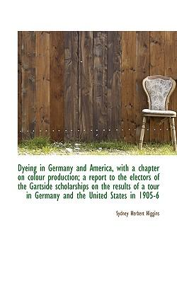Dyeing in Germany and America, with a Chapter on Colour Production; A Report to the Electors of the