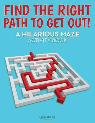 Find the Right Path to Get Out! A Hilarious Maze Activity Book