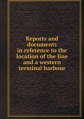 Reports and Documents in Reference to the Location of the Line and a Western Terminal Harbour