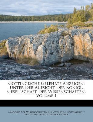 Göttingische Gelehrte Anzeigen, Unter Der Aufsicht Der Königl. Gesellschaft Der Wissenschaften, Volume 1