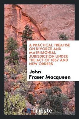 A Practical Treatise on Divorce and Matrimonial Jurisdiction Under the Act of 1857 and New Orders
