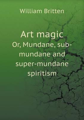 Art Magic Or, Mundane, Sub-Mundane and Super-Mundane Spiritism