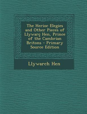 The Herioc Elegies and Other Pieces of Llywarc Hen, Prince of the Cambrian Britons