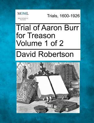 Trial of Aaron Burr for Treason Volume 1 of 2