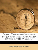 Comic Tragedies/ Written by Jo and Meg and Acted by the Little Women