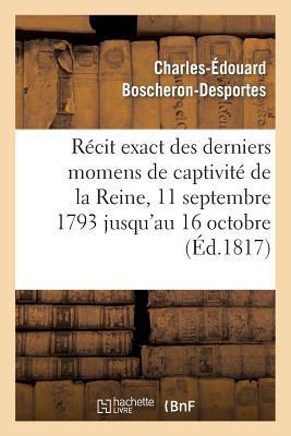 Recit Exact des Derniers Momens de Captivite de la Reine, 11 Septembre 1793 Jusqu'au 16 Octobre
