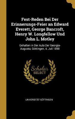 Fest-Reden Bei Der Erinnerungs-Feier an Edward Everett, George Bancroft, Henry W. Longfellow Und John L. Motley