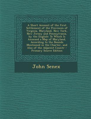 A Short Account of the First Settlement of the Provinces of Virginia, Maryland, New York, New Jersey and Pennsylvania, by the English