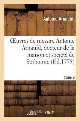 Oeuvres de Messire Antoine Arnauld, Docteur de la Maison et Societe de Sorbonne. Tome 8