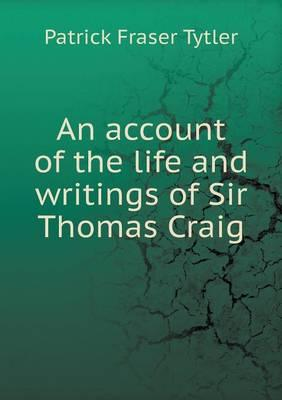 An Account of the Life and Writings of Sir Thomas Craig