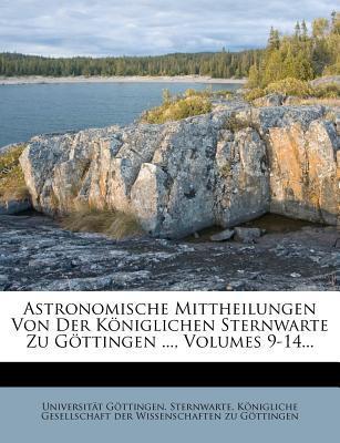 Astronomische Mittheilungen Von Der Königlichen Sternwarte Zu Göttingen ..., Volumes 9-14...
