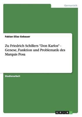 """Zu Friedrich Schillers """"Don Karlos"""" - Genese, Funktion und Problematik des Marquis Posa"""