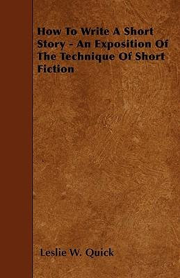 How To Write A Short Story - An Exposition Of The Technique Of Short Fiction