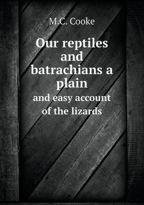 Our Reptiles and Batrachians a Plain and Easy Account of the Lizards