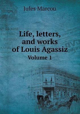 Life, Letters, and Works of Louis Agassiz Volume 1
