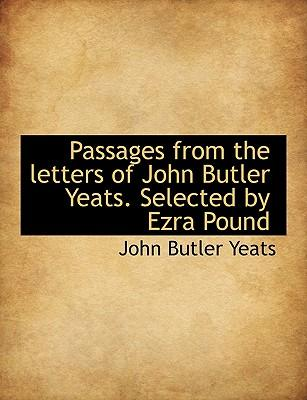 Passages from the letters of John Butler Yeats. Selected by Ezra Pound