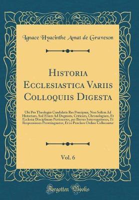 Historia Ecclesiastica Variis Colloquiis Digesta, Vol. 6