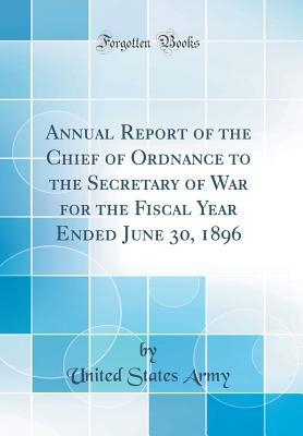 Annual Report of the Chief of Ordnance to the Secretary of War for the Fiscal Year Ended June 30, 1896 (Classic Reprint)