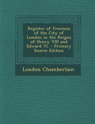Register of Freemen of the City of London in the Reigns of Henry VIII and Edward VI.