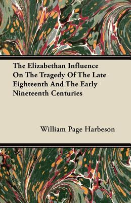 The Elizabethan Influence On The Tragedy Of The Late Eighteenth And The Early Nineteenth Centuries
