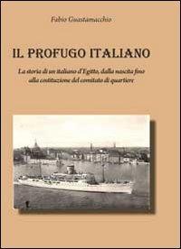 Il profugo italiano. La storia di un italiano d'Egitto, dalla nascita fino alla costituzione del comitato di quartiere