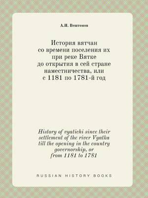 History of Vyatichi Since Their Settlement of the River Vyatka Till the Opening in the Country Governorship, or from 1181 to 1781