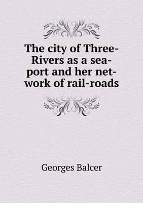 The City of Three-Rivers as a Sea-Port and Her Net-Work of Rail-Roads