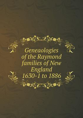 Geneaologies of the Raymond Families of New England 1630-1 to 1886