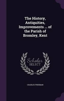 The History, Antiquities, Improvements ... of the Parish of Bromley, Kent