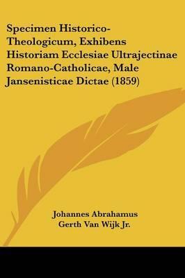 Specimen Historico-Theologicum, Exhibens Historiam Ecclesiae Ultrajectinae Romano-Catholicae, Male Jansenisticae Dictae (1859)