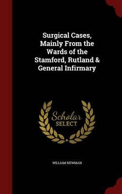 Surgical Cases, Mainly from the Wards of the Stamford, Rutland & General Infirmary