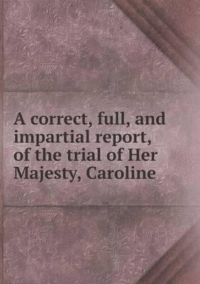 A Correct, Full, and Impartial Report, of the Trial of Her Majesty, Caroline
