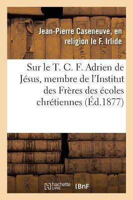 Notice Sur Le T. C. F. Adrien de J sus, Membre de l'Institut Des Fr res Des coles Chr tiennes