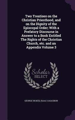 Two Treatises on the Christian Priesthood, and on the Dignity of the Episcopal Order; With a Prefatory Discourse in Answer to a Book Entitled the ... Church, Etc. and an Appendix Volume 3