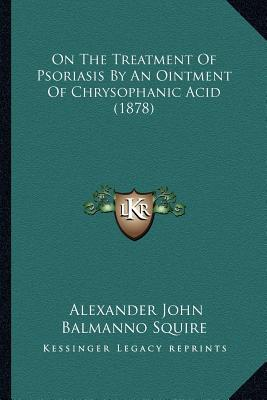 On the Treatment of Psoriasis by an Ointment of Chrysophanic Acid (1878)