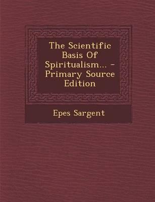 The Scientific Basis of Spiritualism... - Primary Source Edition