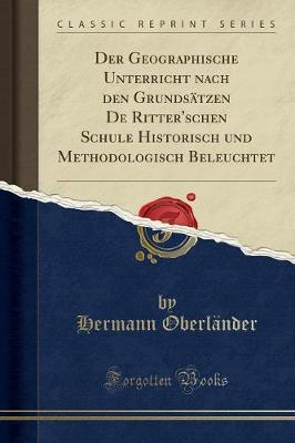 Der Geographische Unterricht nach den Grundsätzen De Ritter'schen Schule Historisch und Methodologisch Beleuchtet (Classic Reprint)