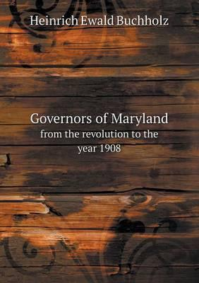 Governors of Maryland from the Revolution to the Year 1908