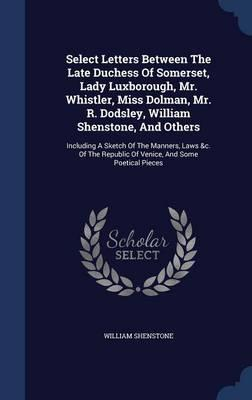 Select Letters Between the Late Duchess of Somerset, Lady Luxborough, Mr. Whistler, Miss Dolman, Mr. R. Dodsley, William Shenstone, and Others
